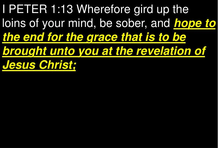 I PETER 1:13 Wherefore gird up the loins of your mind, be sober, and