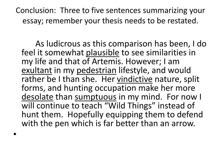 Conclusion:  Three to five sentences summarizing your essay; remember your thesis needs to be restated.