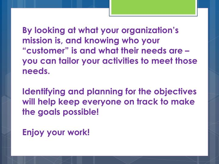 "By looking at what your organization's mission is, and knowing who your ""customer"" is and what their needs are – you can tailor your activities to meet those needs."