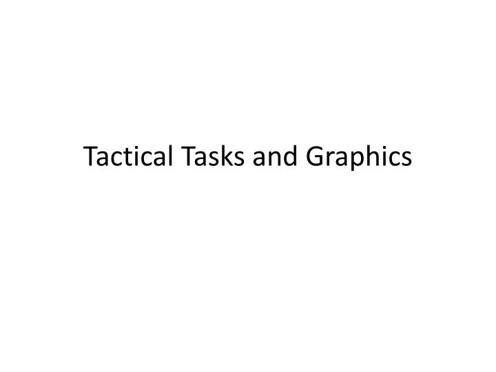 PPT - Tactical Tasks and Graphics PowerPoint Presentation