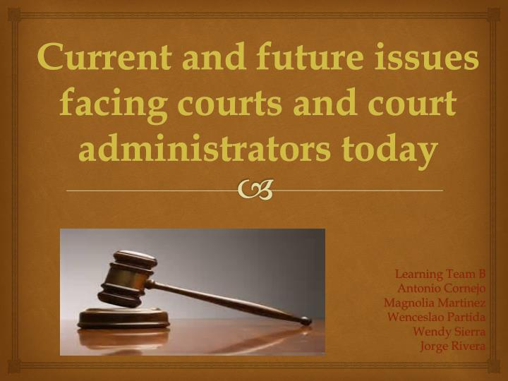 current and future issues facing courts and court administration today Juvenile delinquency current issues, best practices, and promising approaches risk to undertake a year–long effort to identify the challenges facing this.