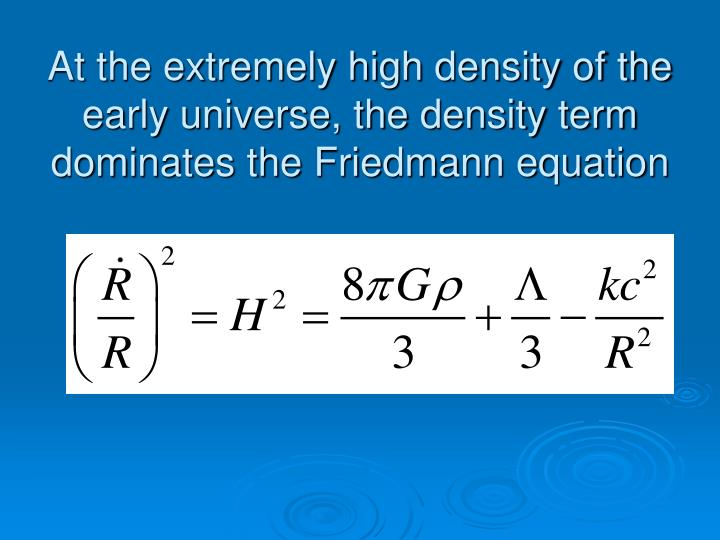 At the extremely high density of the early universe, the density term dominates the Friedmann equation