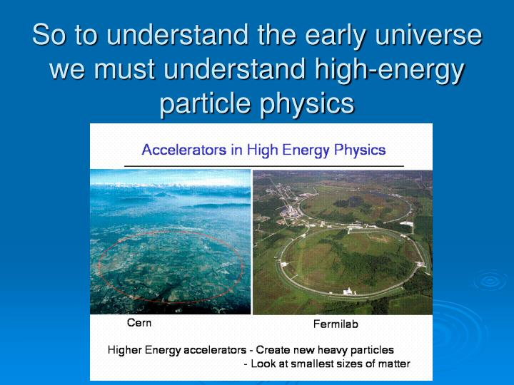 So to understand the early universe we must understand high-energy particle physics