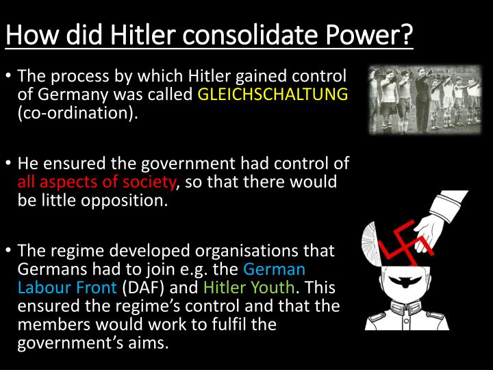 how does hitler consolidate his power Adolf hitler (1889-1945) came to power as the head of the national socialist german workers party (the nazi party) he first gained power as germany's chancellor in 1933 before naming himself the.