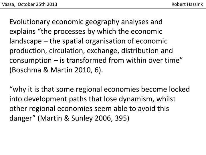 "Evolutionary economic geography analyses and explains ""the processes by which the economic landscape – the spatial organisation of economic production, circulation, exchange, distribution and"