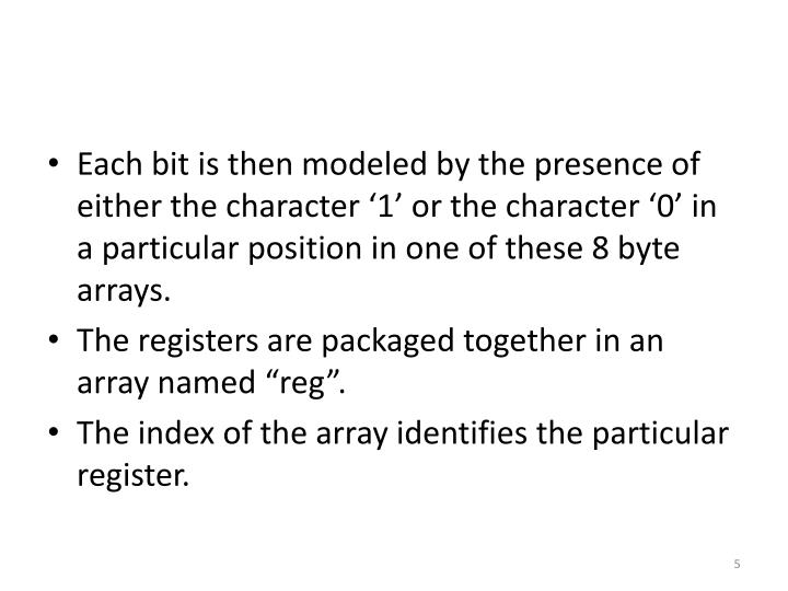 Each bit is then modeled by the presence of either the character '1' or the character '0' in a particular position in one of these 8 byte arrays.