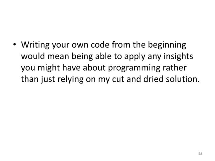 Writing your own code from the beginning would mean being able to apply any insights you might have about programming rather than just relying on my cut and dried solution.
