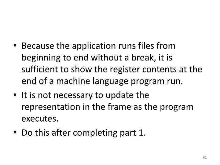 Because the application runs files from beginning to end without a break, it is sufficient to show the register contents at the end of a machine language program run.