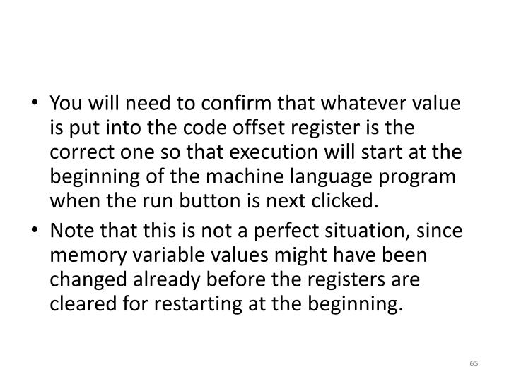 You will need to confirm that whatever value is put into the code offset register is the correct one so that execution will start at the beginning of the machine language program when the run button is next clicked.