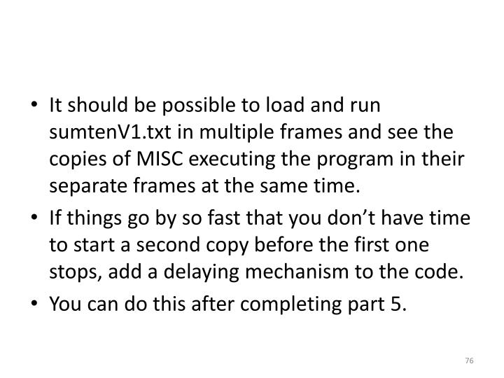 It should be possible to load and run sumtenV1.txt in multiple frames and see the copies of MISC executing the program in their separate frames at the same time.