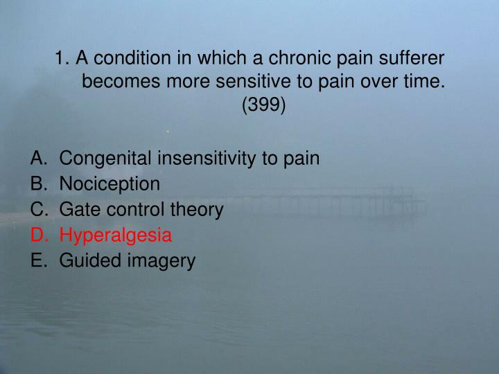 1 a condition in which a chronic pain sufferer becomes more sensitive to pain over time 3991