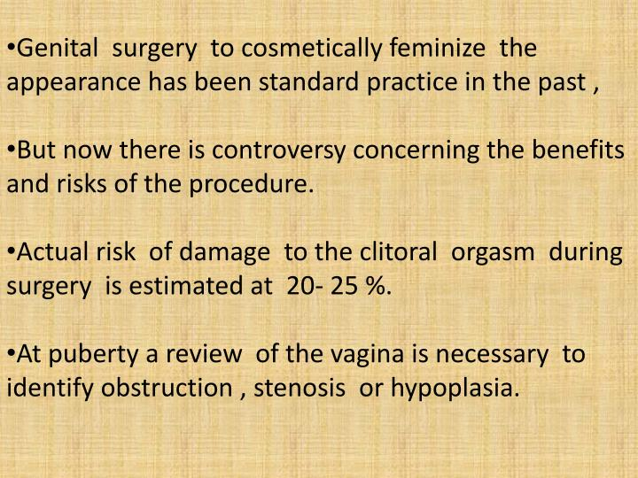 Genital  surgery  to cosmetically feminize  the appearance has been standard practice in the past ,