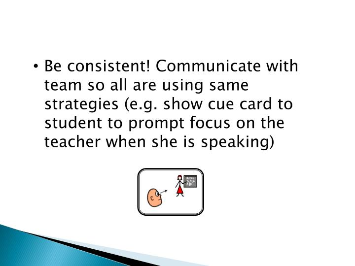 Be consistent! Communicate with team so all are using same strategies (e.g. show cue card to student to prompt focus on the teacher when she is speaking)