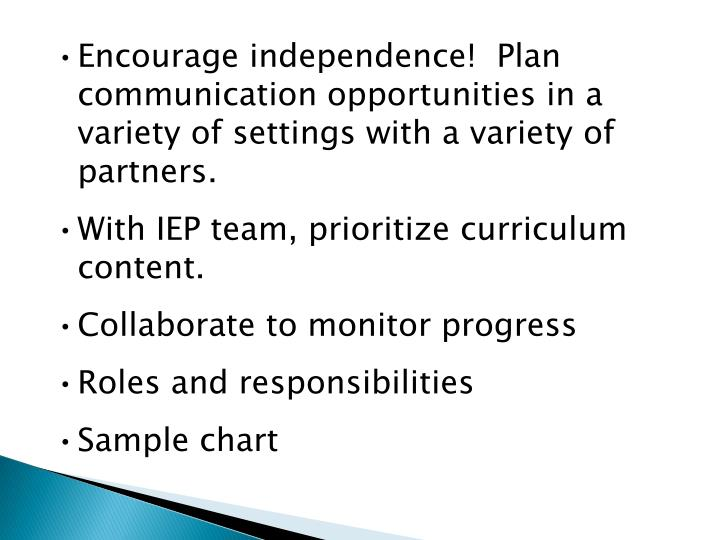 Encourage independence!  Plan communication opportunities in a variety of settings with a variety of partners.