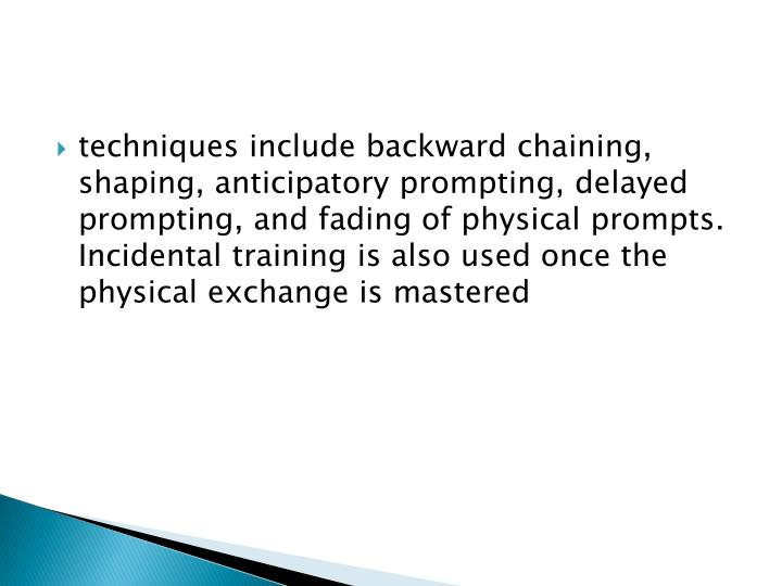 techniques include backward chaining, shaping, anticipatory prompting, delayed prompting, and fading of physical prompts.  Incidental training is also used once the physical exchange is mastered