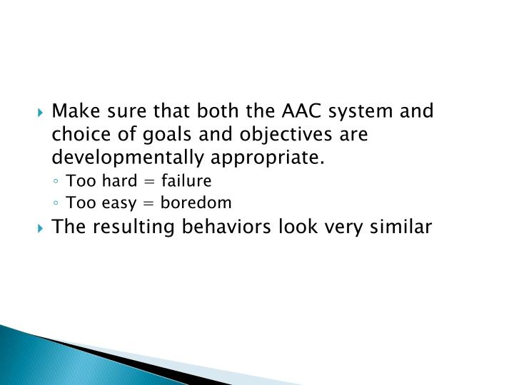 Make sure that both the AAC system and choice of goals and objectives are developmentally appropriate.