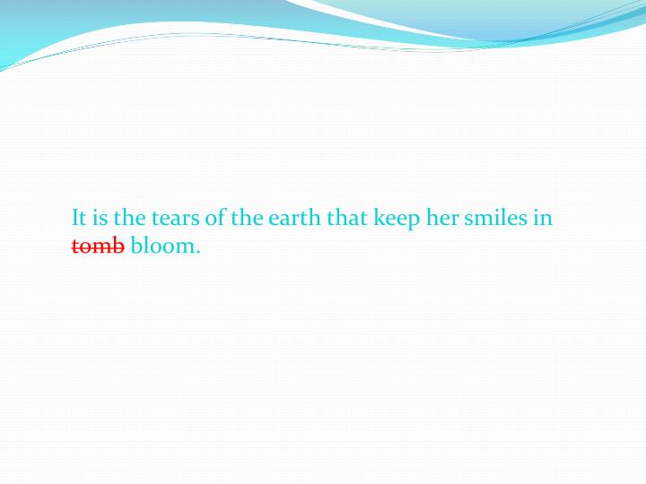It is the tears of the earth that keep her smiles in