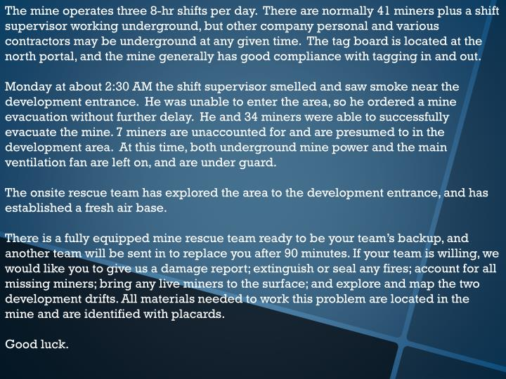 The mine operates three 8-hr shifts per day.  There are normally 41 miners plus a shift supervisor w...