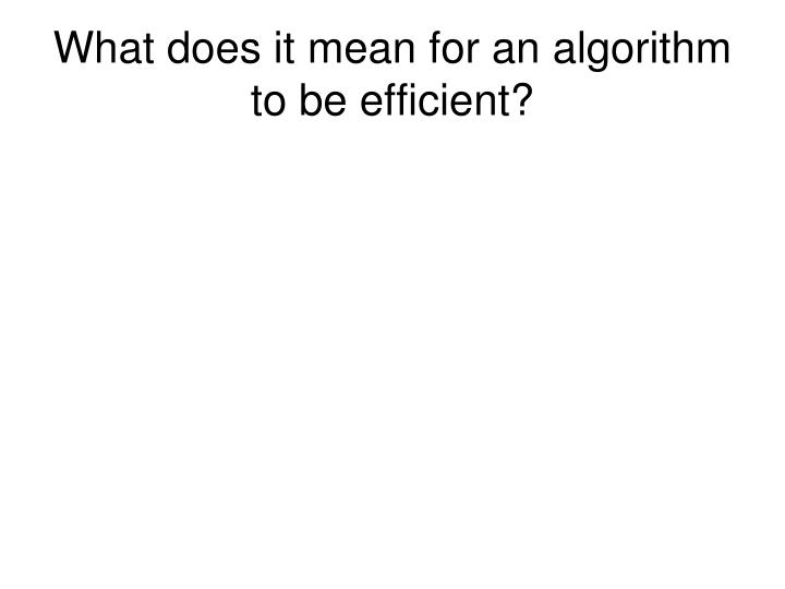 What does it mean for an algorithm to be efficient?