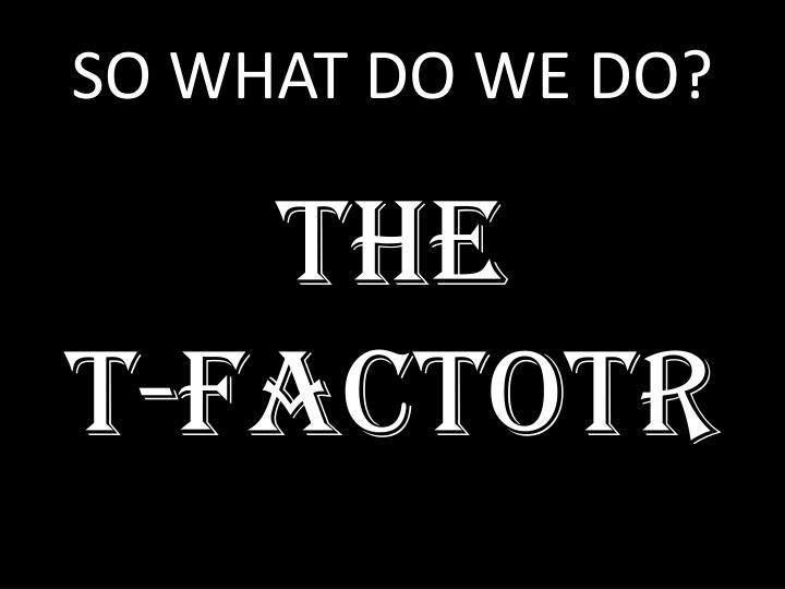 SO WHAT DO WE DO