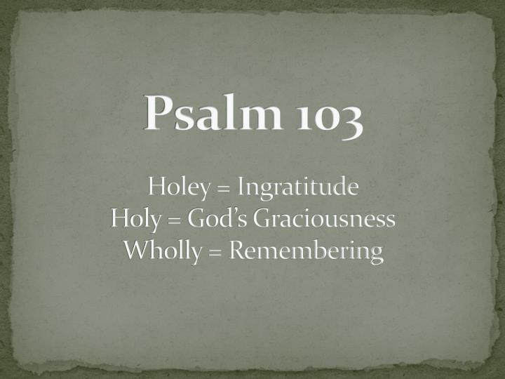 Psalm 103 holey ingratitude holy god s graciousness wholly remembering