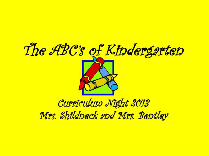 The abc s of kindergarten curriculum night 2013 mrs shildneck and mrs bentley