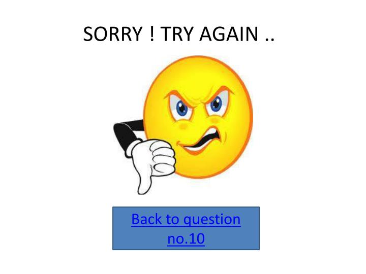 SORRY ! TRY AGAIN ..