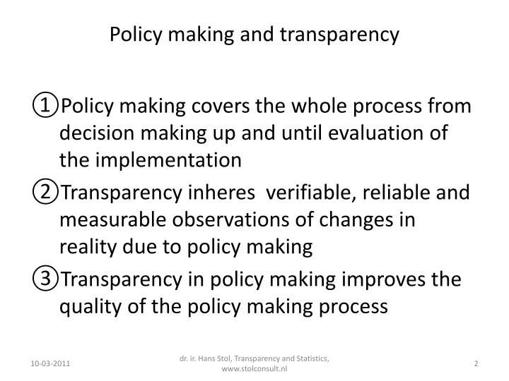 the policymaking process Policy or policy study may also refer to the process of making important organizational decisions, including the identification of different alternatives such as programs or spending priorities, and choosing among them on the basis of the impact they will have.