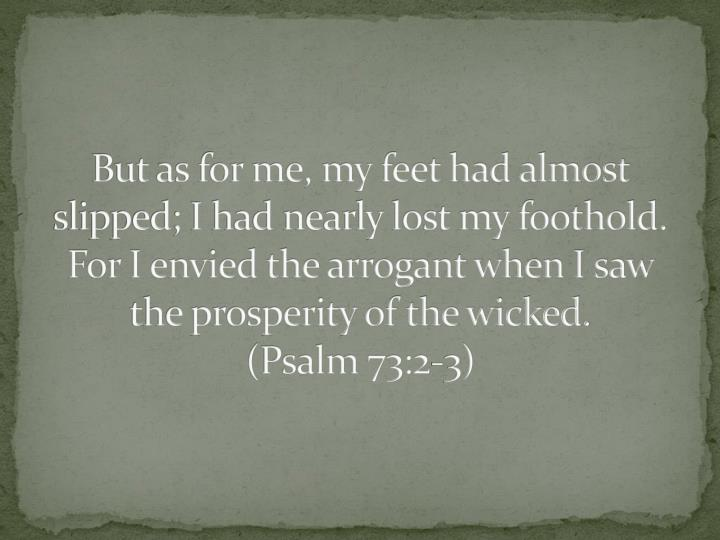 But as for me, my feet had almost slipped; I had nearly lost my foothold.  For I envied the arrogant when I saw the prosperity of the wicked.