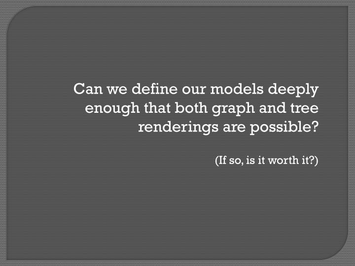 Can we define our models deeply enough that both graph and tree renderings are possible?