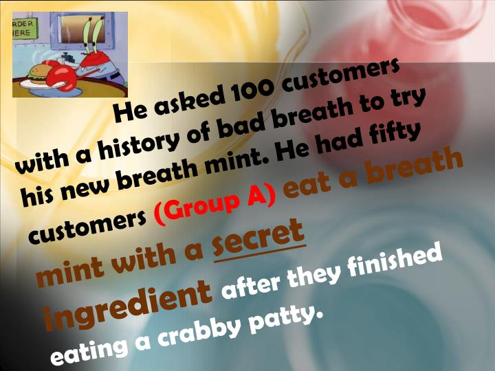He asked 100 customers with a history of bad breath to try his new breath mint. He had fifty customers