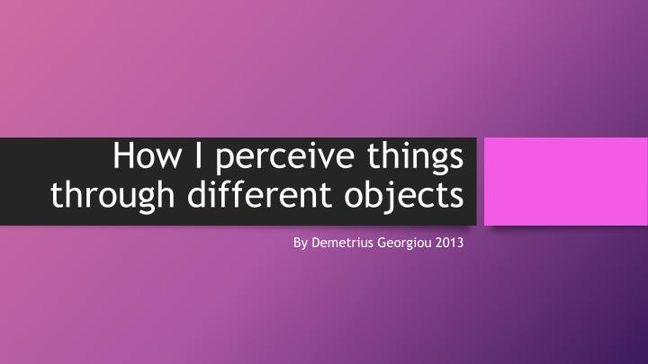 how i perceive things through different objects n.