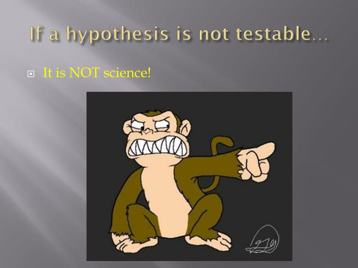 If a hypothesis is not testable…