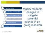modify research designs to mitigate potential injuries in on going research