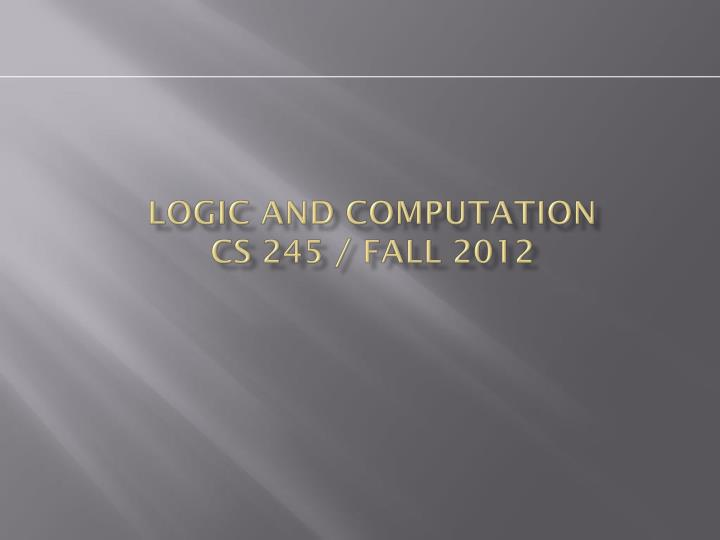 logic and computation cs 245 fall 2012 n.