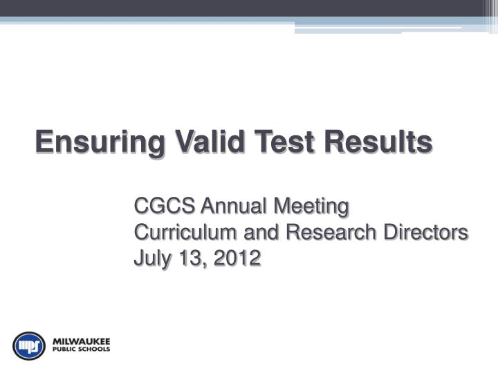 ensuring valid test results cgcs annual meeting curriculum and research directors july 13 2012 n.