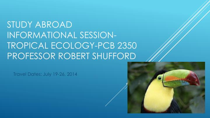 study abroad informational session tropical ecology pcb 2350 professor robert shufford n.
