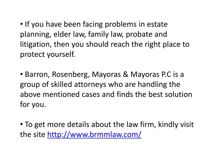 If you have been facing problems in estate planning, elder law, family law, probate and litigation, then you should reach the right place to protect yourself.