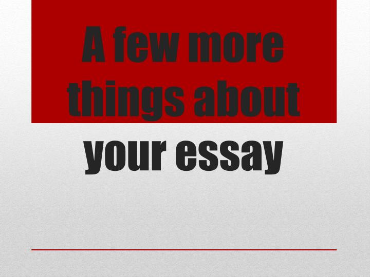 a few more things about your essay n.