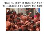maybe you and your friends have been rollicking along in a massive food fight