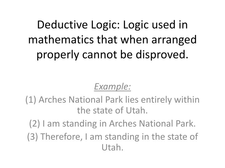 deductive logic logic used in mathematics that when arranged properly cannot be disproved n.