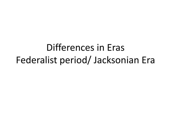 differences in eras federalist period jacksonian era n.