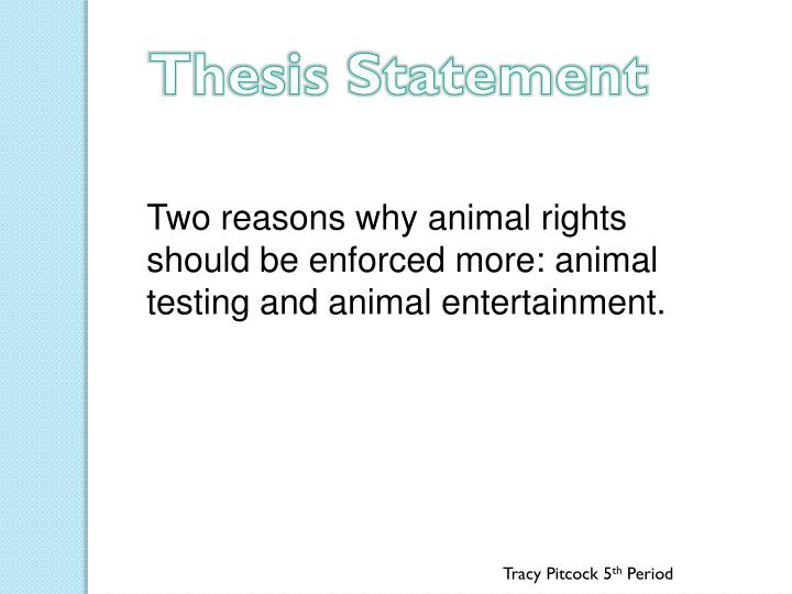 thesis statement for animal testing Animal testing has been a controversial topic for many generations throughout the world people against animal testing say that animal testing is cruel and inhumane and we should not be able to experiment on animals.