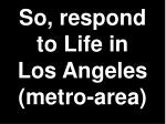 so respond to life in los angeles metro area