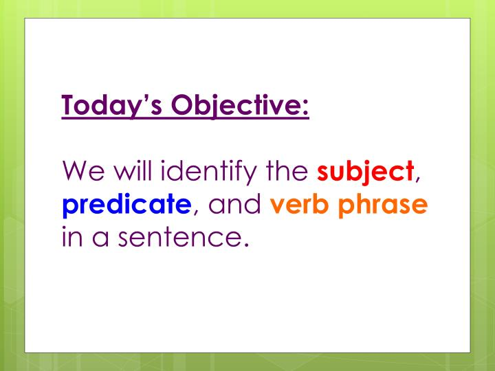 today s objective we will identify the subject predicate and verb phrase in a sentence n.