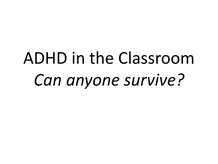 adhd in the classroom can anyone survive n.
