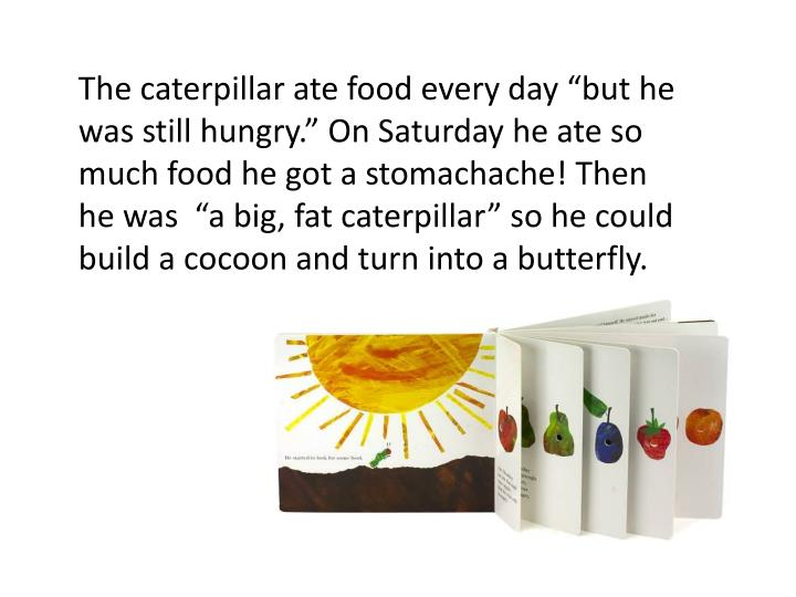 "The caterpillar ate food every day ""but he was still hungry."" On Saturday he ate so much food he got a stomachache! Then he was  ""a big, fat caterpillar"" so he could build a cocoon and turn into a butterfly."