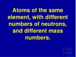 atoms of the same element with different numbers of neutrons and different mass numbers