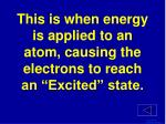 this is when energy is applied to an atom causing the electrons to reach an excited state
