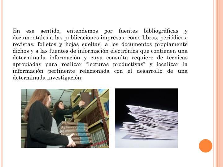 En ese sentido, entendemos por fuentes bibliográficas y documentales a las publicaciones impresas, ...